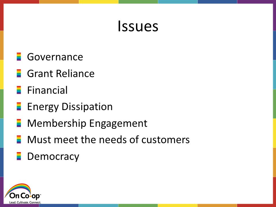 Issues Governance Grant Reliance Financial Energy Dissipation Membership Engagement Must meet the needs of customers Democracy