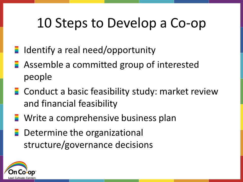 10 Steps to Develop a Co-op Identify a real need/opportunity Assemble a committed group of interested people Conduct a basic feasibility study: market review and financial feasibility Write a comprehensive business plan Determine the organizational structure/governance decisions