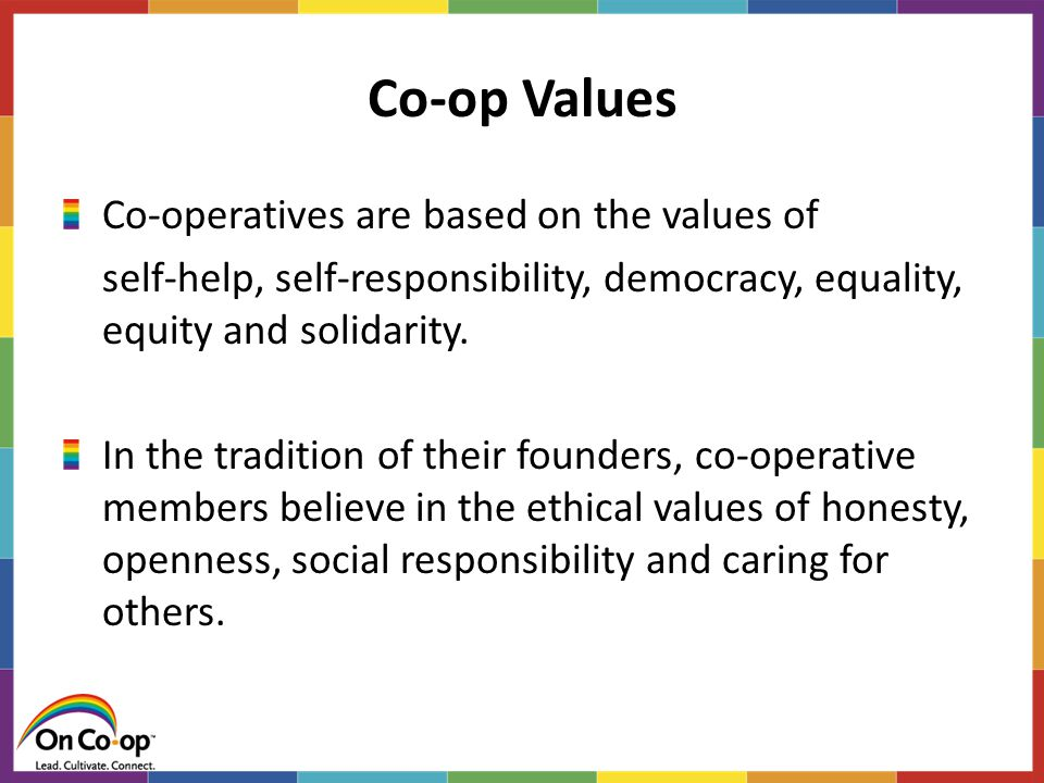 Co-op Values Co-operatives are based on the values of self-help, self-responsibility, democracy, equality, equity and solidarity.