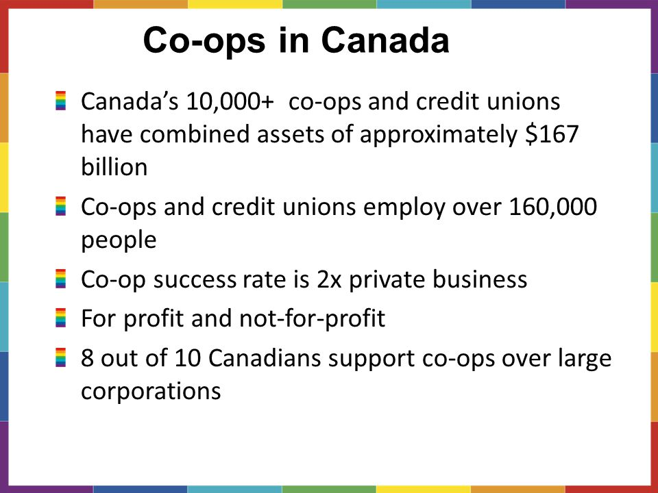 Co-ops in Canada Canada's 10,000+ co-ops and credit unions have combined assets of approximately $167 billion Co-ops and credit unions employ over 160,000 people Co-op success rate is 2x private business For profit and not-for-profit 8 out of 10 Canadians support co-ops over large corporations
