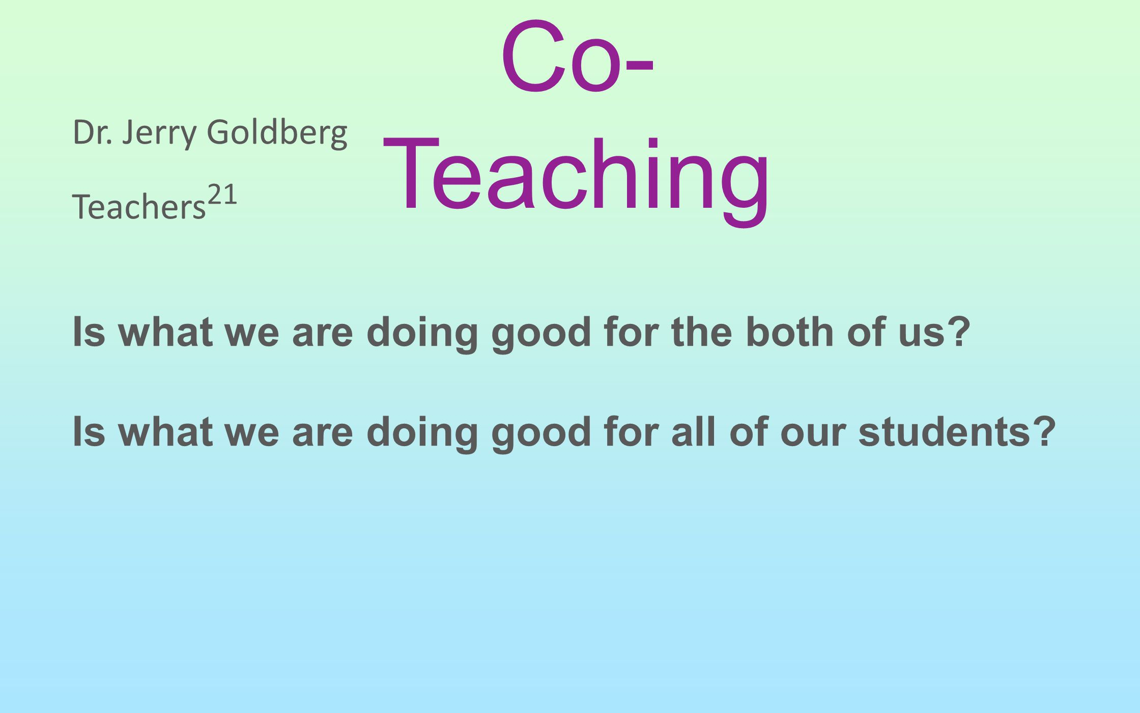 Dr. Jerry Goldberg Teachers 21 Is what we are doing good for the both of us? Is what we are doing good for all of our students? Co- Teaching