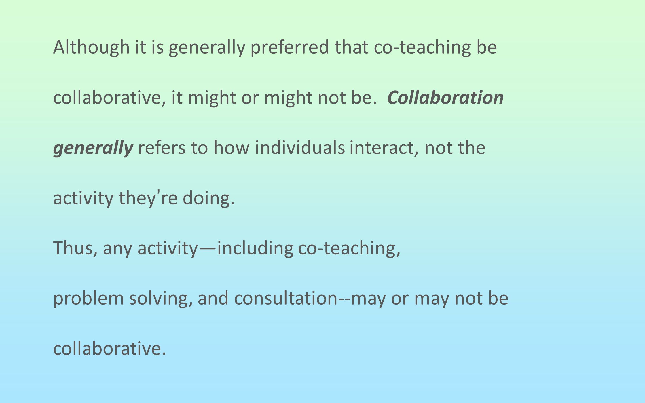 Although it is generally preferred that co-teaching be collaborative, it might or might not be. Collaboration generally refers to how individuals inte