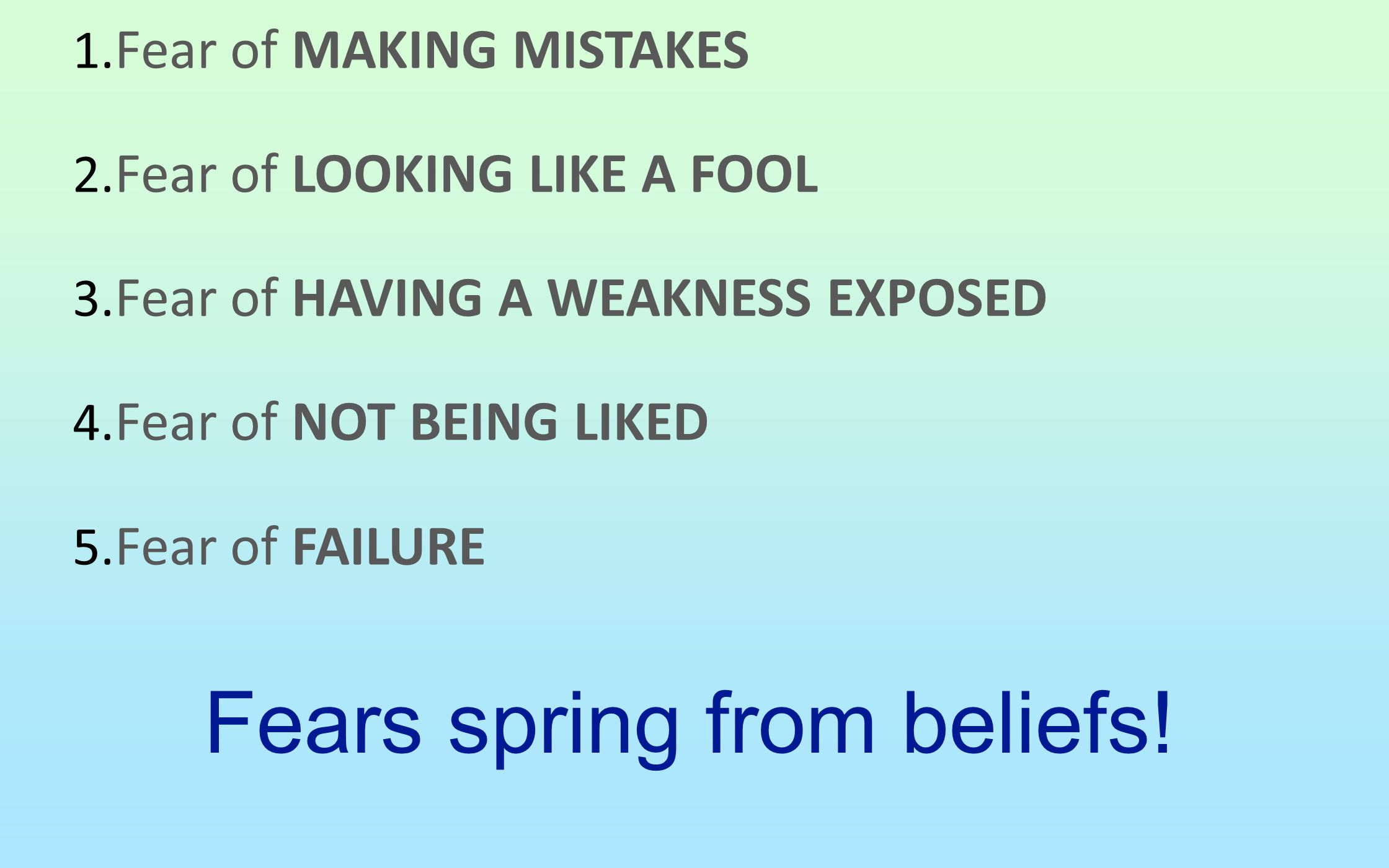 1. Fear of MAKING MISTAKES 2. Fear of LOOKING LIKE A FOOL 3. Fear of HAVING A WEAKNESS EXPOSED 4. Fear of NOT BEING LIKED 5. Fear of FAILURE Fears spr