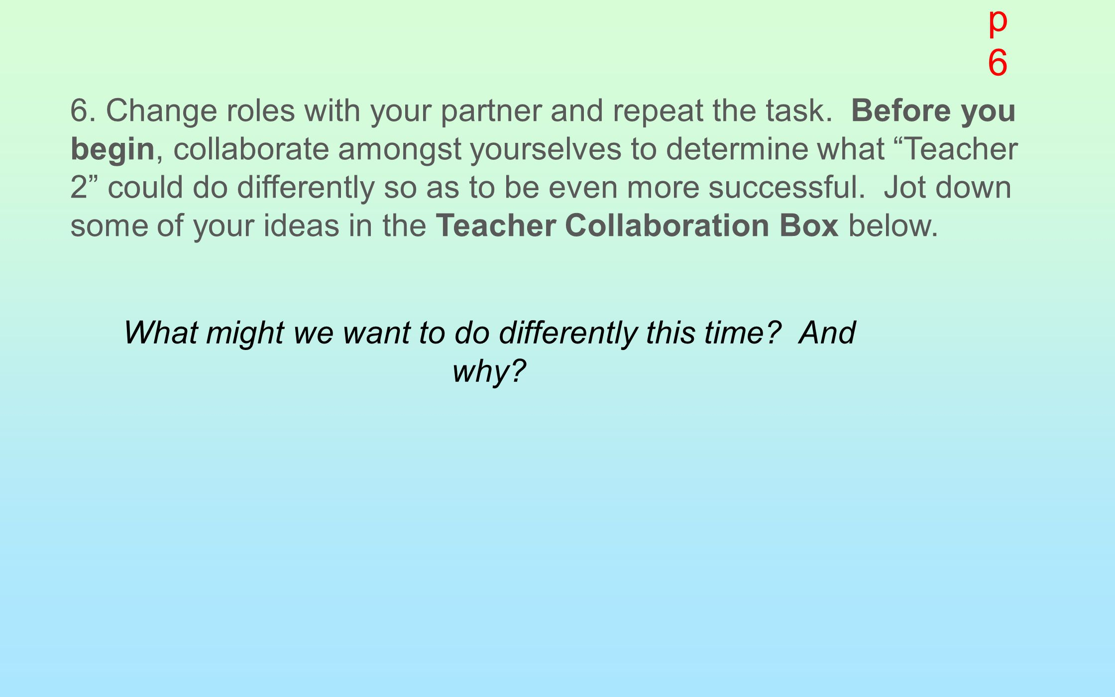 "6. Change roles with your partner and repeat the task. Before you begin, collaborate amongst yourselves to determine what ""Teacher 2"" could do differe"