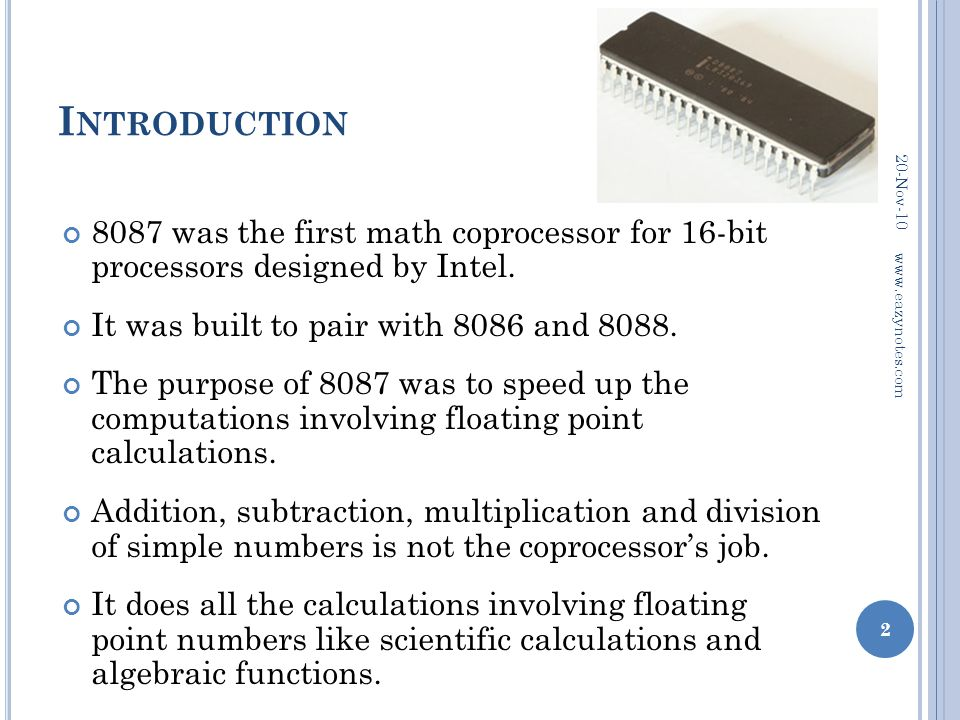 I NTRODUCTION 8087 was the first math coprocessor for 16-bit processors designed by Intel. It was built to pair with 8086 and 8088. The purpose of 808