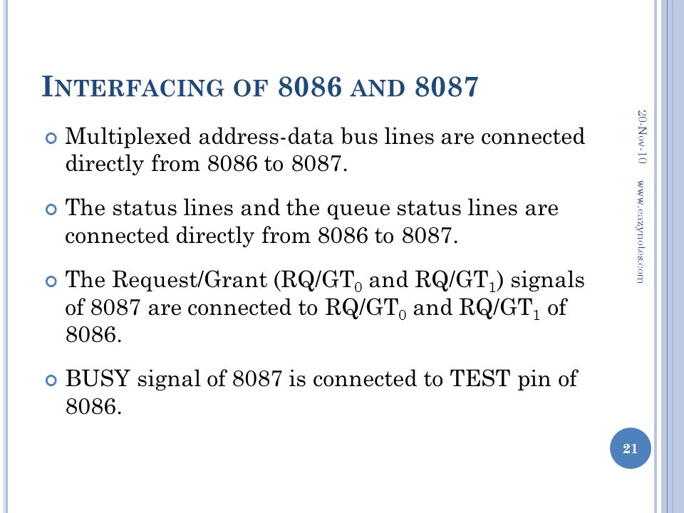 I NTERFACING OF 8086 AND 8087 Multiplexed address-data bus lines are connected directly from 8086 to 8087. The status lines and the queue status lines