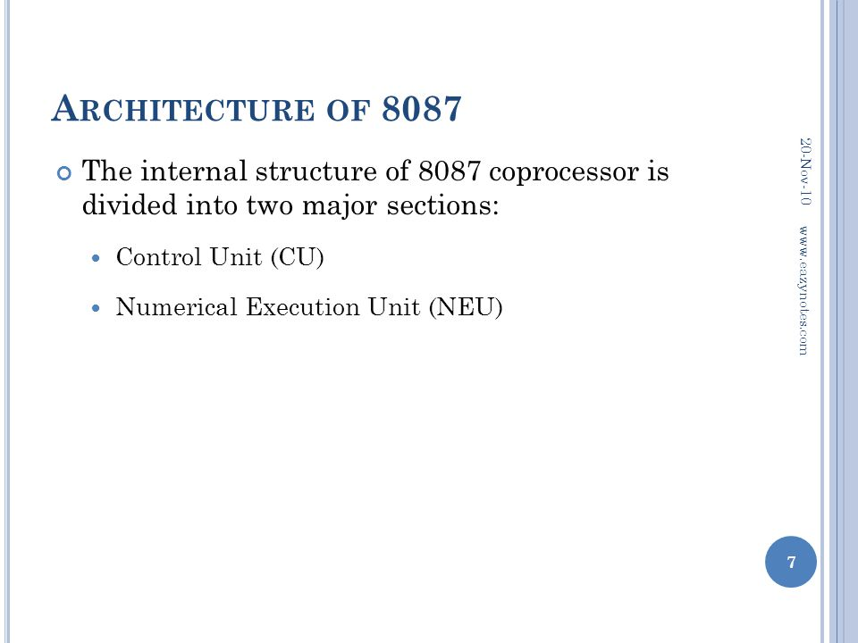 A RCHITECTURE OF 8087 The internal structure of 8087 coprocessor is divided into two major sections: Control Unit (CU) Numerical Execution Unit (NEU)