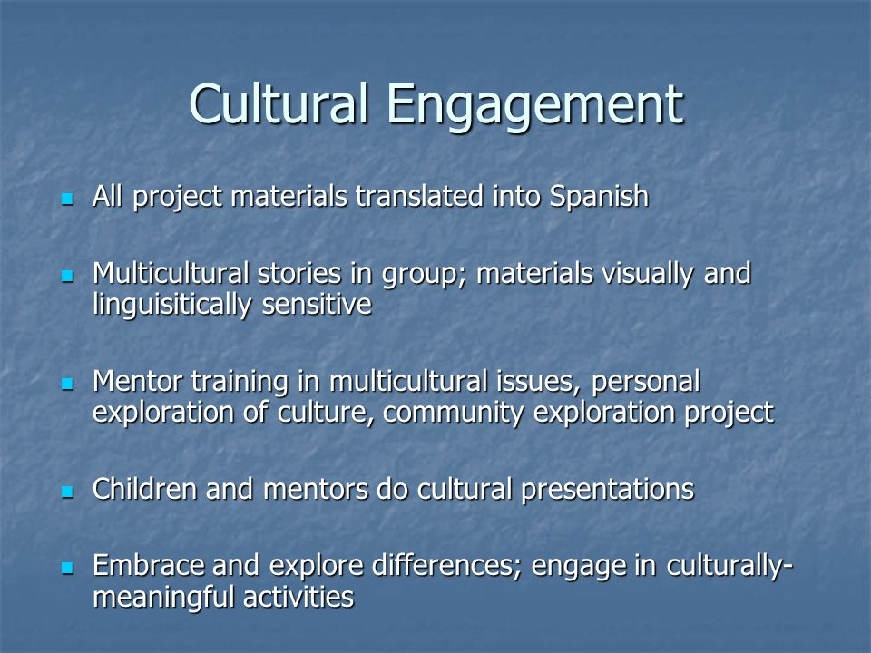 Cultural Engagement All project materials translated into Spanish All project materials translated into Spanish Multicultural stories in group; materials visually and linguisitically sensitive Multicultural stories in group; materials visually and linguisitically sensitive Mentor training in multicultural issues, personal exploration of culture, community exploration project Mentor training in multicultural issues, personal exploration of culture, community exploration project Children and mentors do cultural presentations Children and mentors do cultural presentations Embrace and explore differences; engage in culturally- meaningful activities Embrace and explore differences; engage in culturally- meaningful activities
