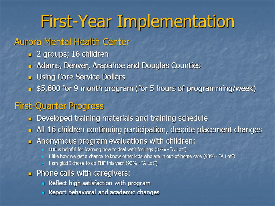 First-Year Implementation Aurora Mental Health Center 2 groups; 16 children 2 groups; 16 children Adams, Denver, Arapahoe and Douglas Counties Adams, Denver, Arapahoe and Douglas Counties Using Core Service Dollars Using Core Service Dollars $5,600 for 9 month program (for 5 hours of programming/week) $5,600 for 9 month program (for 5 hours of programming/week) First-Quarter Progress Developed training materials and training schedule Developed training materials and training schedule All 16 children continuing participation, despite placement changes All 16 children continuing participation, despite placement changes Anonymous program evaluations with children: Anonymous program evaluations with children: FHF is helpful for learning how to deal with feelings (87% - A Lot ) FHF is helpful for learning how to deal with feelings (87% - A Lot ) I like how we get a chance to know other kids who are in out-of-home care (93% - A Lot ) I like how we get a chance to know other kids who are in out-of-home care (93% - A Lot ) I am glad I chose to do FHF this year (93% - A Lot ) I am glad I chose to do FHF this year (93% - A Lot ) Phone calls with caregivers: Phone calls with caregivers: Reflect high satisfaction with program Reflect high satisfaction with program Report behavioral and academic changes Report behavioral and academic changes