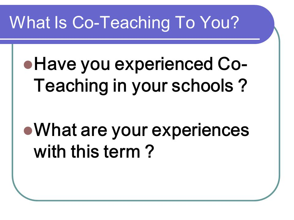Positive Aspects of Co-Teaching Support between teachers to work through problems.