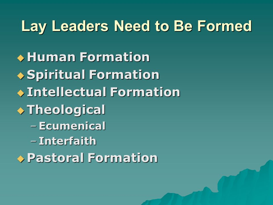 Lay Leaders Need to Be Formed  Human Formation  Spiritual Formation  Intellectual Formation  Theological –Ecumenical –Interfaith  Pastoral Format