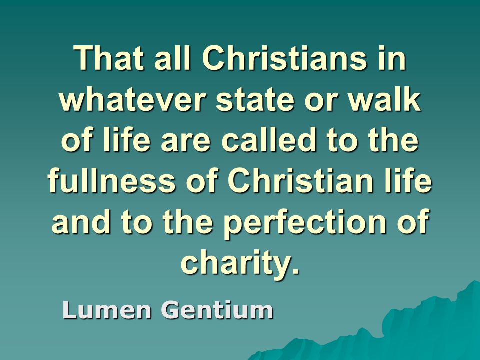 That all Christians in whatever state or walk of life are called to the fullness of Christian life and to the perfection of charity. Lumen Gentium
