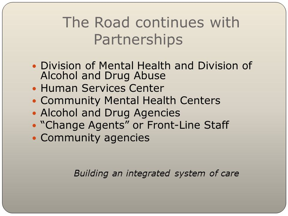 The Road continues with Partnerships Division of Mental Health and Division of Alcohol and Drug Abuse Human Services Center Community Mental Health Centers Alcohol and Drug Agencies Change Agents or Front-Line Staff Community agencies Building an integrated system of care
