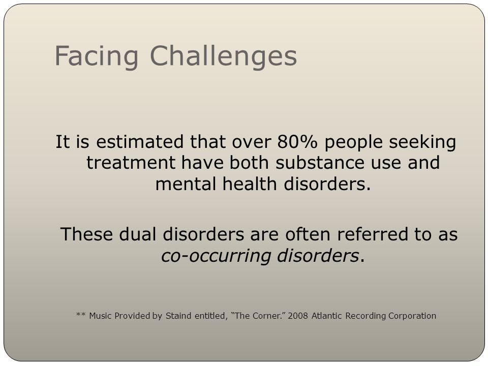 Facing Challenges It is estimated that over 80% people seeking treatment have both substance use and mental health disorders.