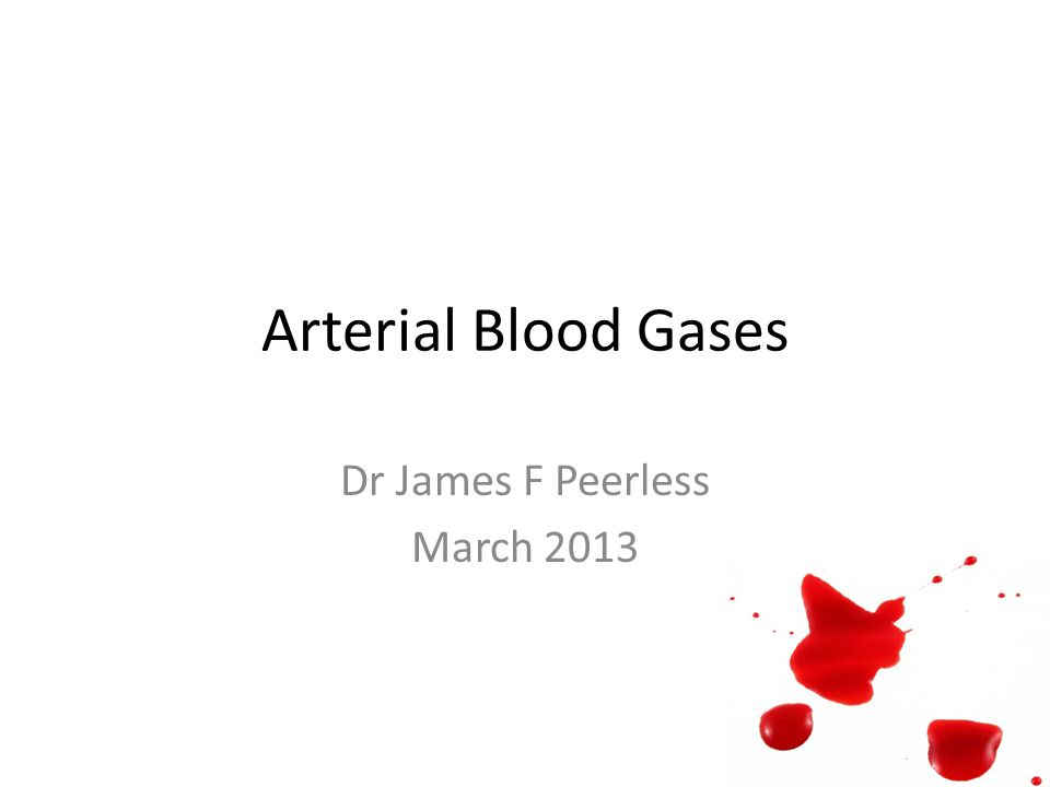 Arterial Blood Gases Dr James F Peerless March 2013