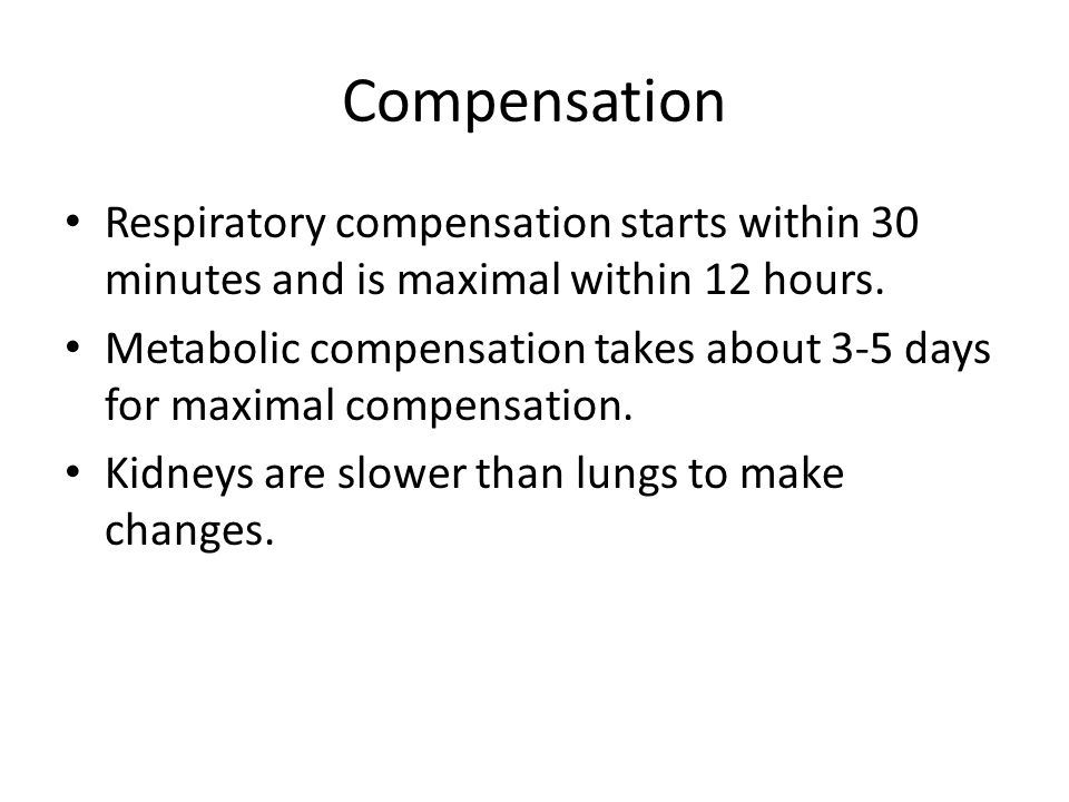 Compensation Respiratory compensation starts within 30 minutes and is maximal within 12 hours. Metabolic compensation takes about 3-5 days for maximal