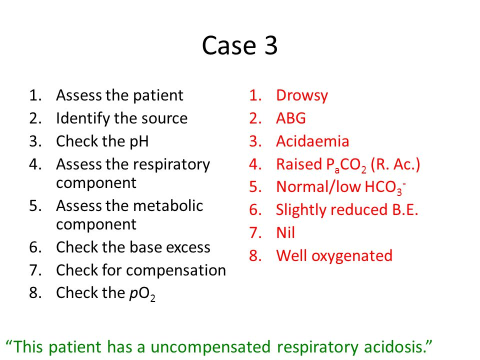 Case 3 1.Assess the patient 2.Identify the source 3.Check the pH 4.Assess the respiratory component 5.Assess the metabolic component 6.Check the base