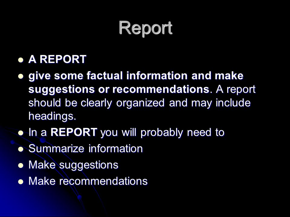 Report A REPORT A REPORT give some factual information and make suggestions or recommendations. A report should be clearly organized and may include h