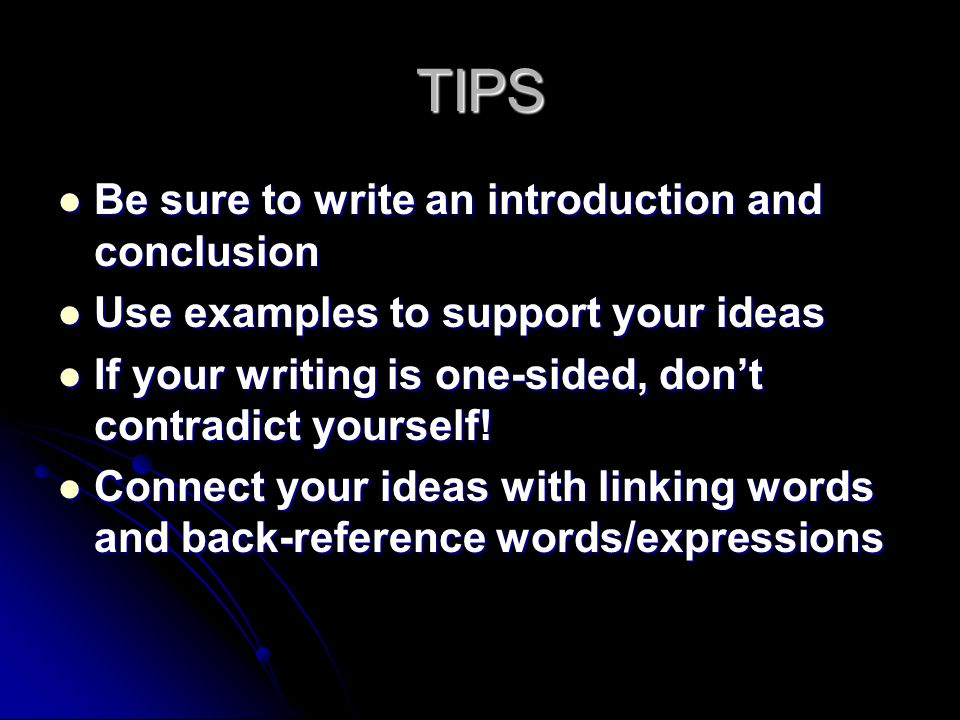 TIPS Be sure to write an introduction and conclusion Be sure to write an introduction and conclusion Use examples to support your ideas Use examples t