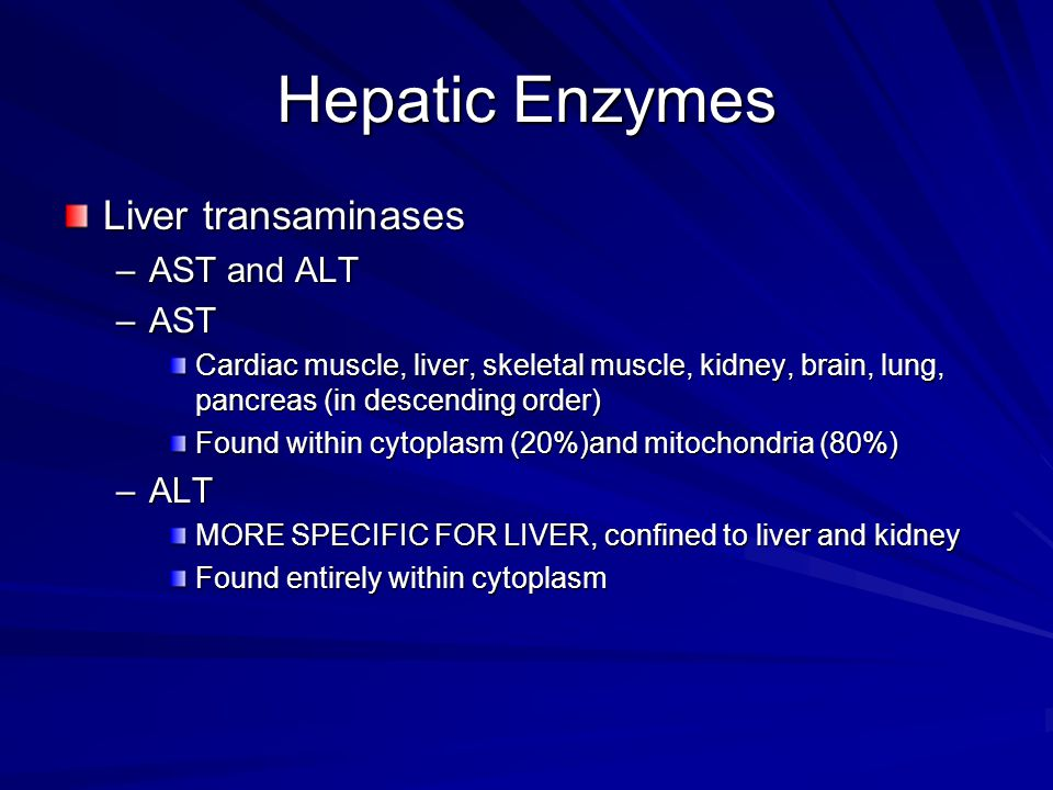 Hepatic Enzymes Liver transaminases –AST and ALT –AST Cardiac muscle, liver, skeletal muscle, kidney, brain, lung, pancreas (in descending order) Foun