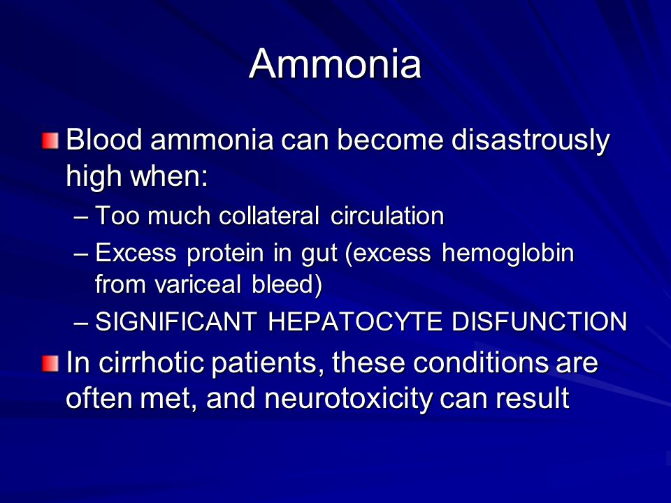 Ammonia Blood ammonia can become disastrously high when: –Too much collateral circulation –Excess protein in gut (excess hemoglobin from variceal blee