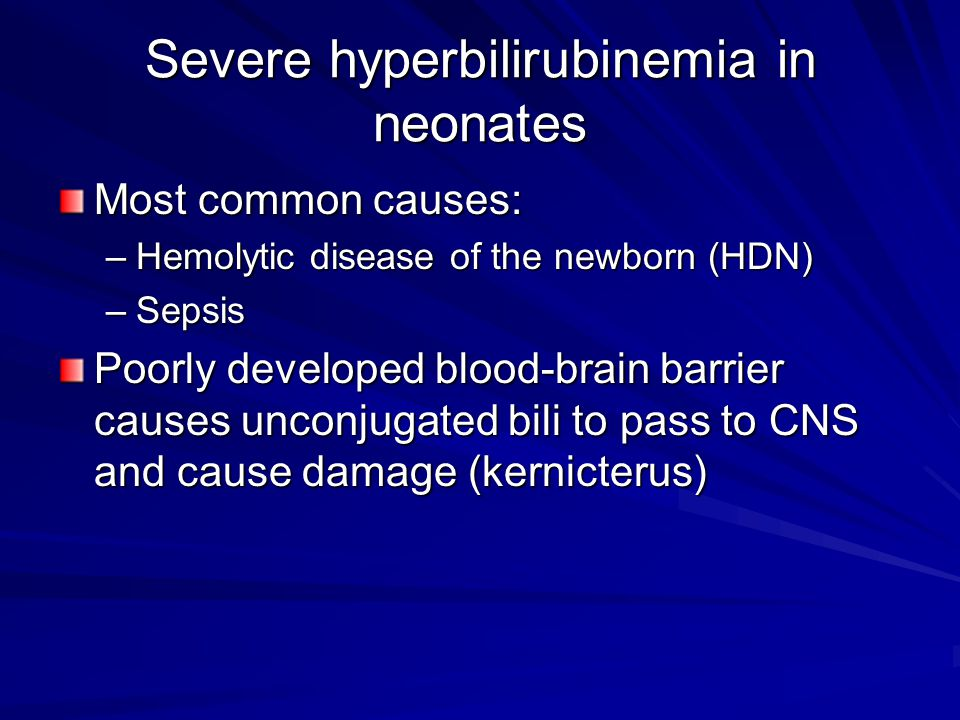 Severe hyperbilirubinemia in neonates Most common causes: –Hemolytic disease of the newborn (HDN) –Sepsis Poorly developed blood-brain barrier causes