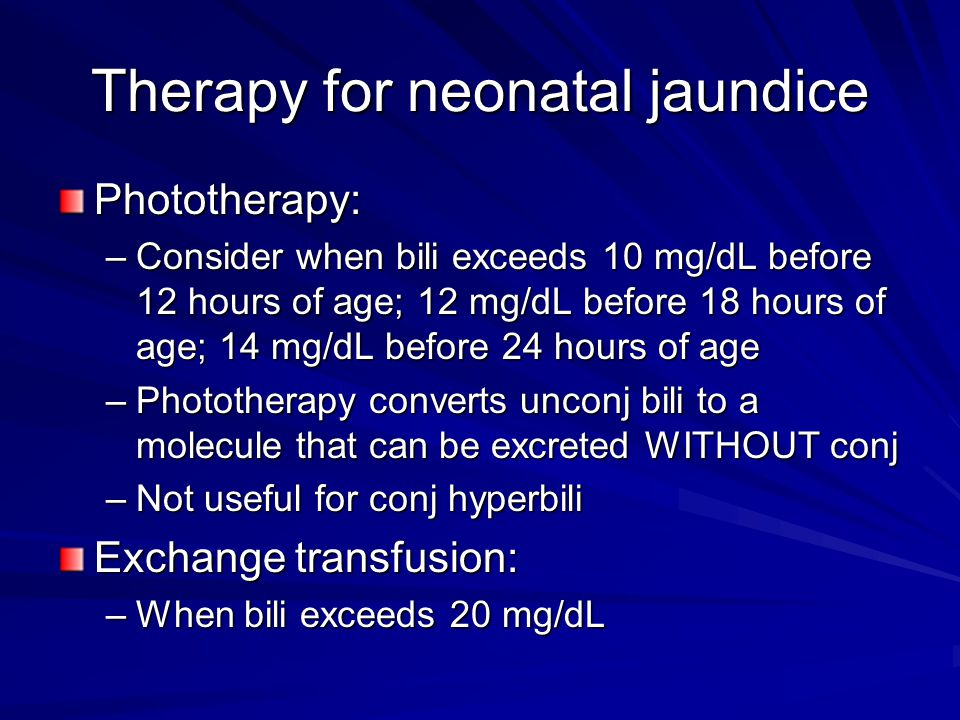 Therapy for neonatal jaundice Phototherapy: –Consider when bili exceeds 10 mg/dL before 12 hours of age; 12 mg/dL before 18 hours of age; 14 mg/dL bef