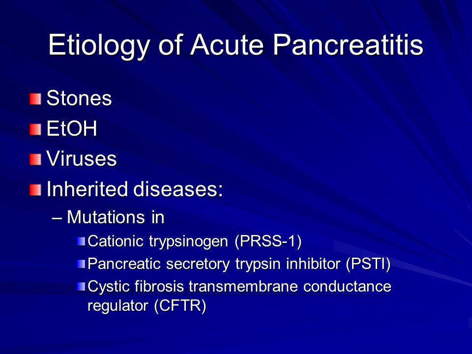 Etiology of Acute Pancreatitis StonesEtOHViruses Inherited diseases: –Mutations in Cationic trypsinogen (PRSS-1) Pancreatic secretory trypsin inhibito