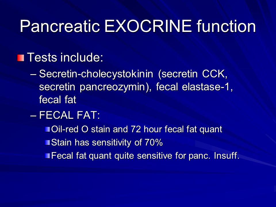 Pancreatic EXOCRINE function Tests include: –Secretin-cholecystokinin (secretin CCK, secretin pancreozymin), fecal elastase-1, fecal fat –FECAL FAT: O