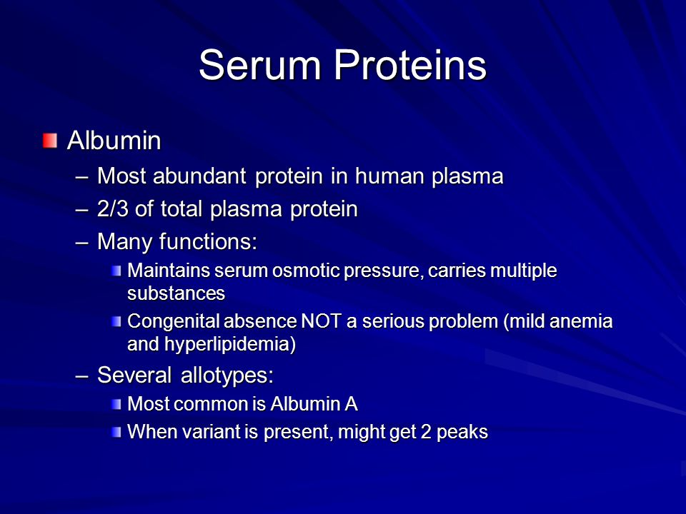 Serum Proteins Albumin –Most abundant protein in human plasma –2/3 of total plasma protein –Many functions: Maintains serum osmotic pressure, carries