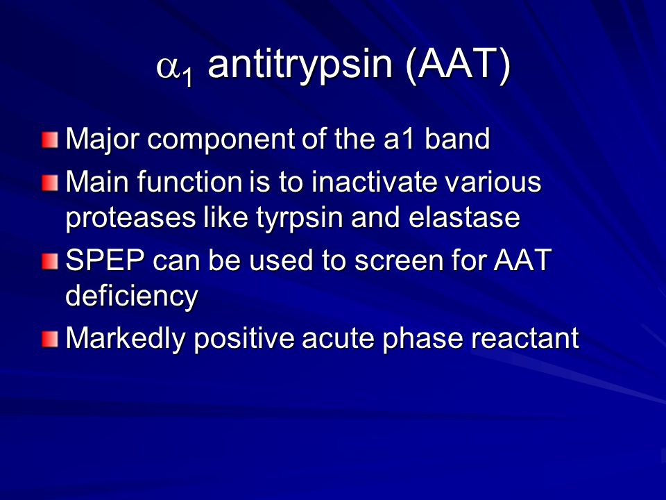  1 antitrypsin (AAT) Major component of the a1 band Main function is to inactivate various proteases like tyrpsin and elastase SPEP can be used to sc