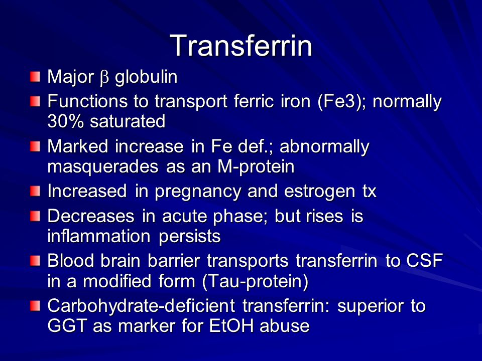 Transferrin Major  globulin Functions to transport ferric iron (Fe3); normally 30% saturated Marked increase in Fe def.; abnormally masquerades as an