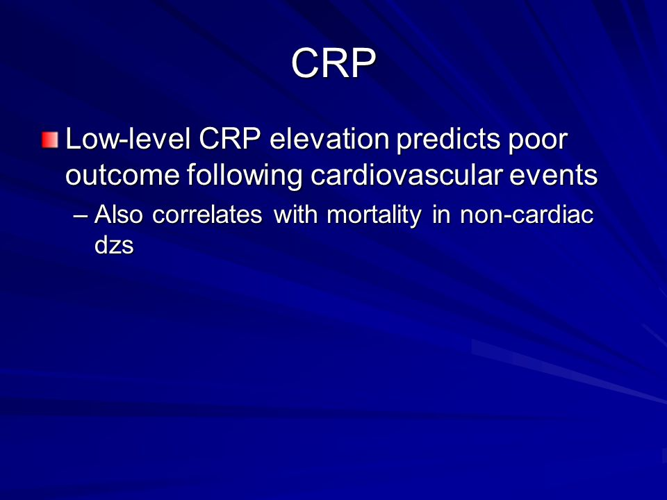 CRP Low-level CRP elevation predicts poor outcome following cardiovascular events –Also correlates with mortality in non-cardiac dzs