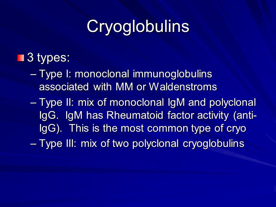 Cryoglobulins 3 types: –Type I: monoclonal immunoglobulins associated with MM or Waldenstroms –Type II: mix of monoclonal IgM and polyclonal IgG. IgM