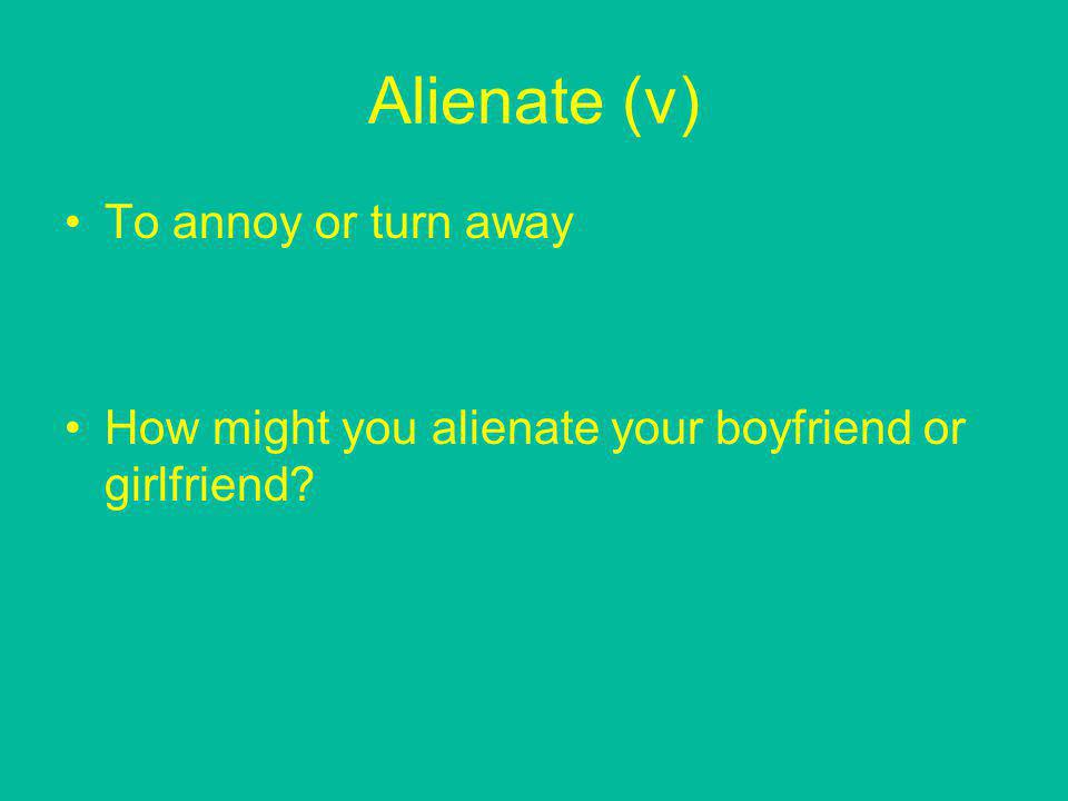 Alienate (v) To annoy or turn away How might you alienate your boyfriend or girlfriend?