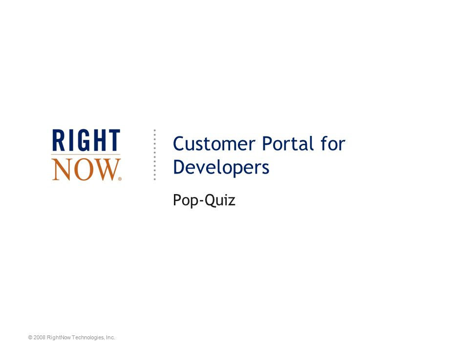© 2008 RightNow Technologies, Inc. Customer Portal for Developers Pop-Quiz