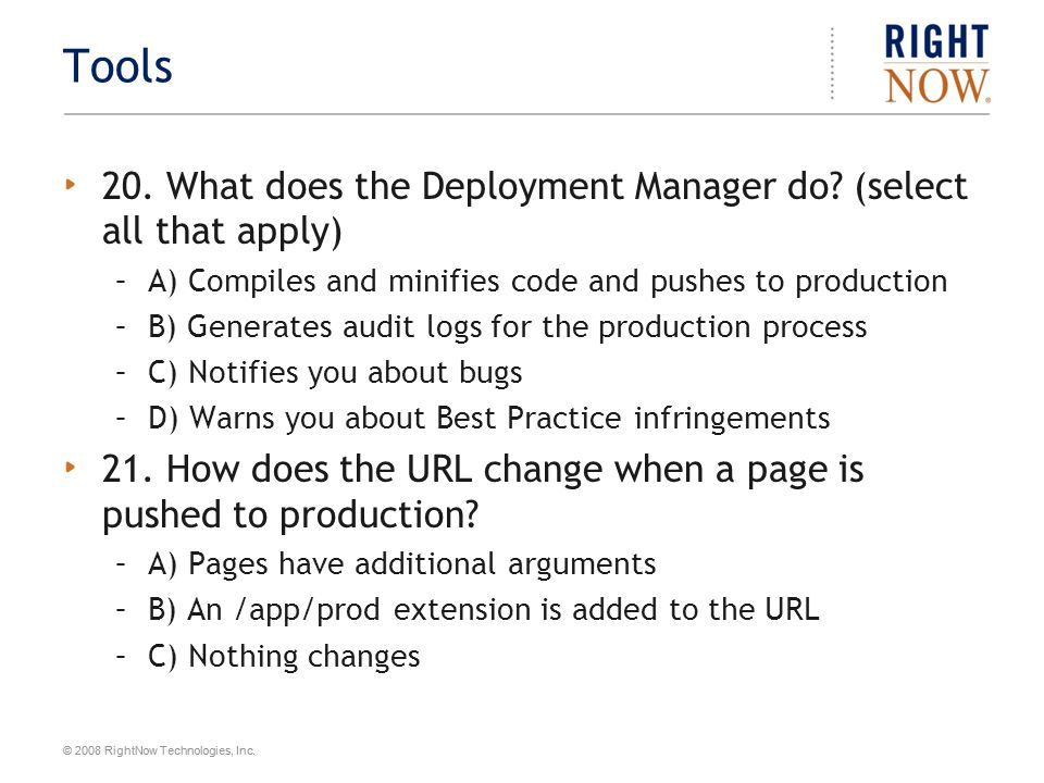 © 2008 RightNow Technologies, Inc. Tools 20. What does the Deployment Manager do? (select all that apply) –A) Compiles and minifies code and pushes to