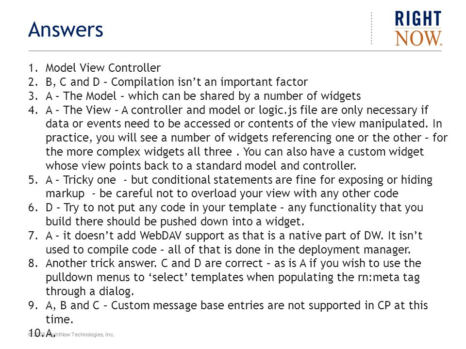 © 2008 RightNow Technologies, Inc. Answers 1.Model View Controller 2.B, C and D – Compilation isn't an important factor 3.A – The Model – which can be
