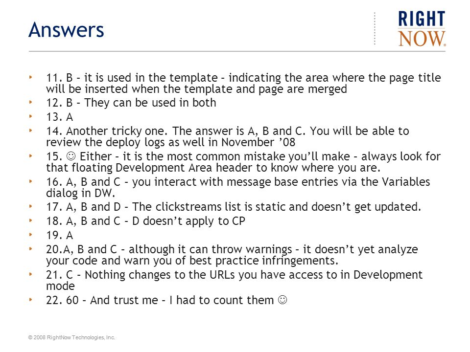 © 2008 RightNow Technologies, Inc. Answers 11. B – it is used in the template – indicating the area where the page title will be inserted when the tem
