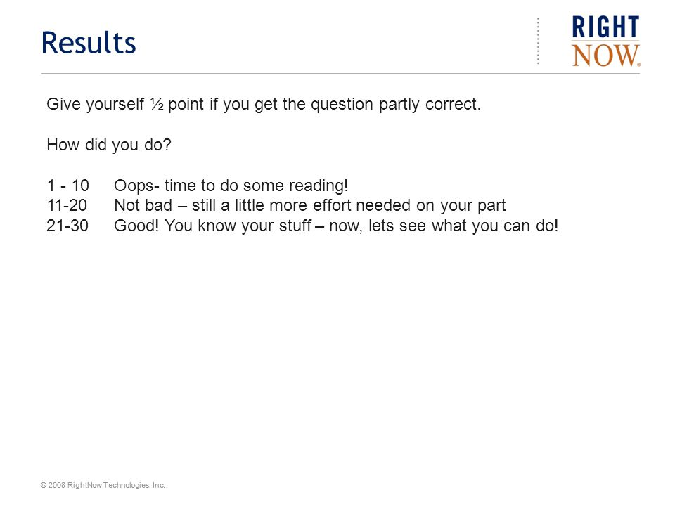© 2008 RightNow Technologies, Inc. Results Give yourself ½ point if you get the question partly correct. How did you do? 1 - 10 Oops- time to do some