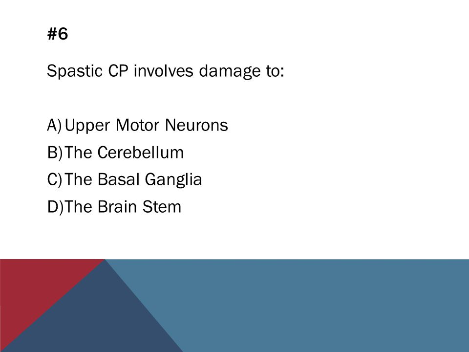 #6 Spastic CP involves damage to: A)Upper Motor Neurons B)The Cerebellum C)The Basal Ganglia D)The Brain Stem