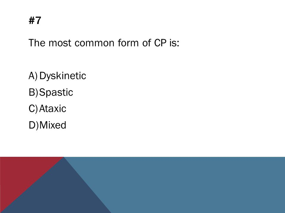 #7 The most common form of CP is: A)Dyskinetic B)Spastic C)Ataxic D)Mixed