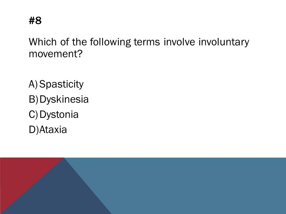 #8 Which of the following terms involve involuntary movement? A)Spasticity B)Dyskinesia C)Dystonia D)Ataxia