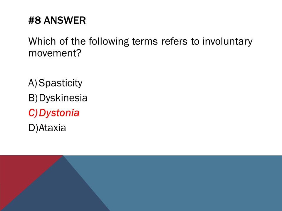 #8 ANSWER Which of the following terms refers to involuntary movement? A)Spasticity B)Dyskinesia C)Dystonia D)Ataxia