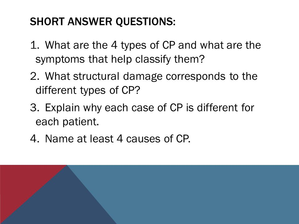 SHORT ANSWER QUESTIONS: 1.What are the 4 types of CP and what are the symptoms that help classify them? 2.What structural damage corresponds to the di
