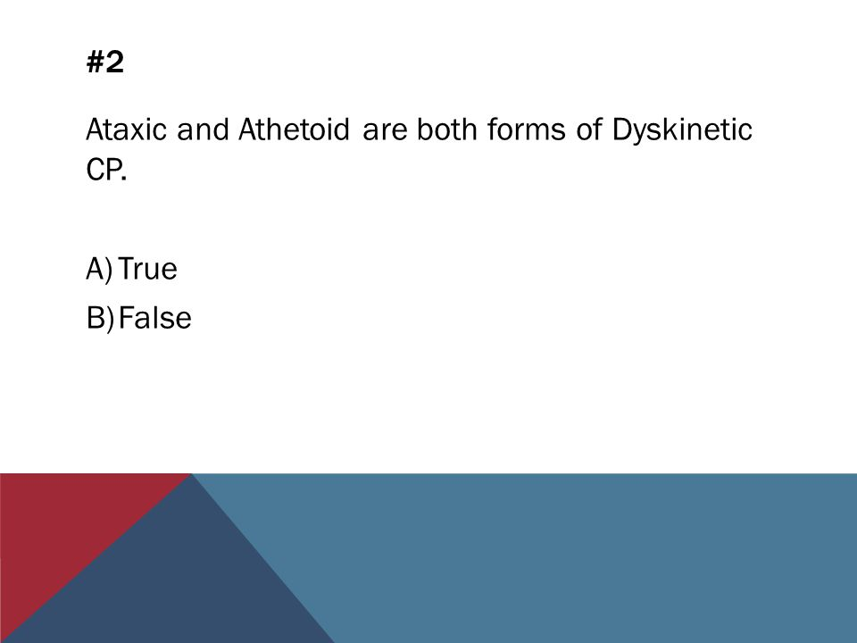 #2 Ataxic and Athetoid are both forms of Dyskinetic CP. A)True B)False