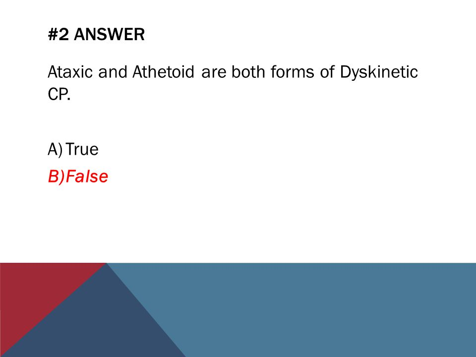 #2 ANSWER Ataxic and Athetoid are both forms of Dyskinetic CP. A)True B)False