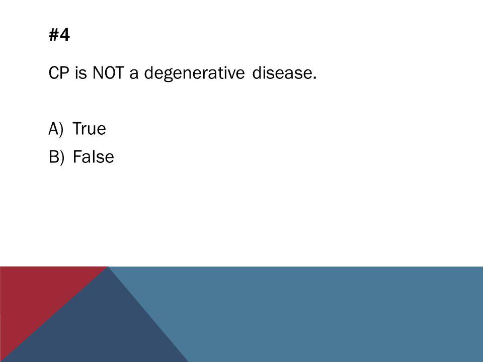 #4 CP is NOT a degenerative disease. A)True B)False
