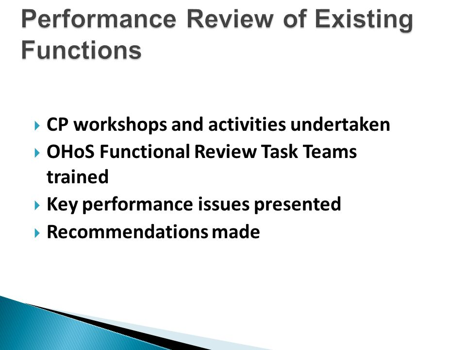  CP workshops and activities undertaken  OHoS Functional Review Task Teams trained  Key performance issues presented  Recommendations made