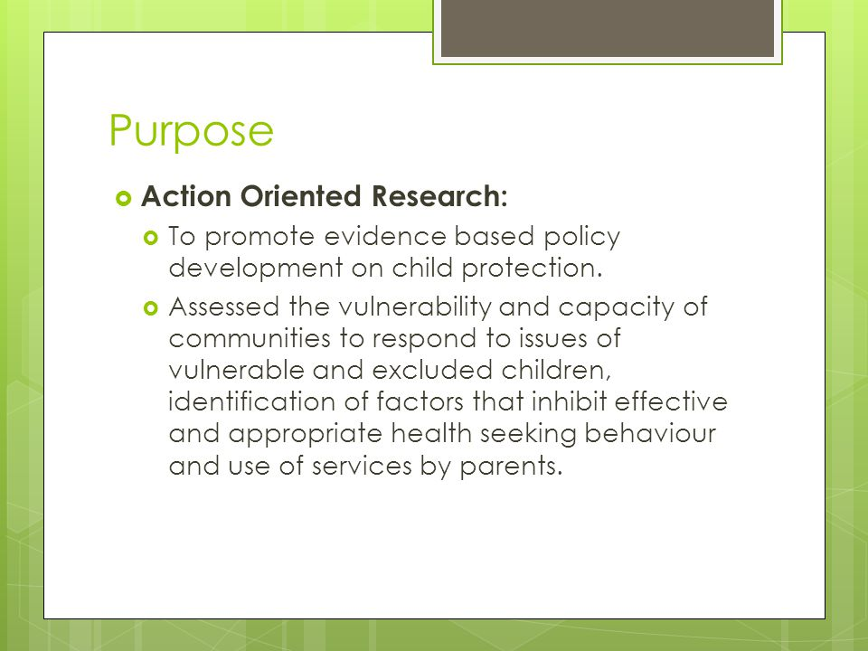 Purpose  Action Oriented Research:  To promote evidence based policy development on child protection.